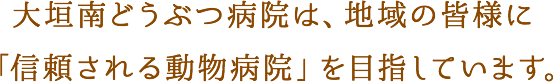 大垣南どうぶつ病院は、地域の皆様に「信頼される動物病院」を目指しています。